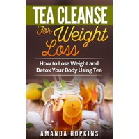 Tea Cleanse for Weight Loss: How to Lose Weight and Detox Your Body Using Tea - eBook