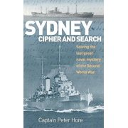 Sydney Cipher and Search : Solving the Last Great Naval Mystery of the Second World Wa