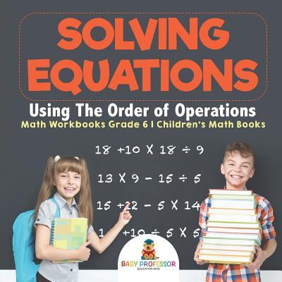Solving Equations Using the Order of Operations - Math Workbooks Grade 6 Children's Math Books