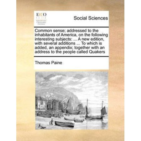 Common Sense  Addressed To The Inhabitants Of America  On The Following Interesting Subjects   A New Edition  With Several Additions     To Which Is Added  An Appendix  Together With An Address To The People Called Quakers