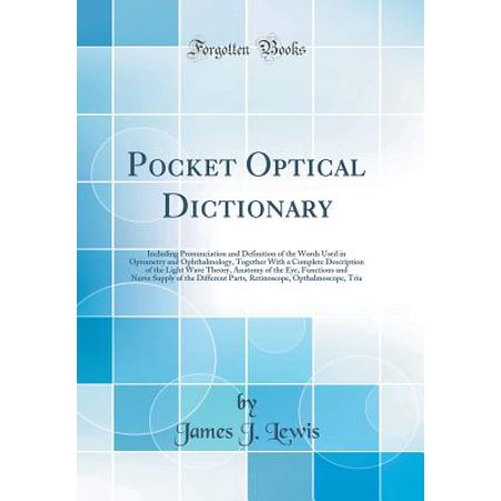 Pocket Optical Dictionary : Including Pronunciation and Definition of the Words Used in Optometry and Ophthalmology, Together with a Complete Description of the Light Wave Theory, Anatomy of the Eye, Functions and Nerve Supply of the Different Parts, Retin