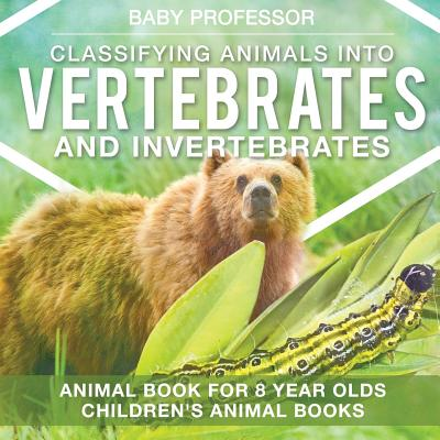 Classifying Animals Into Vertebrates and Invertebrates - Animal Book for 8 Year Olds Children's Animal Books