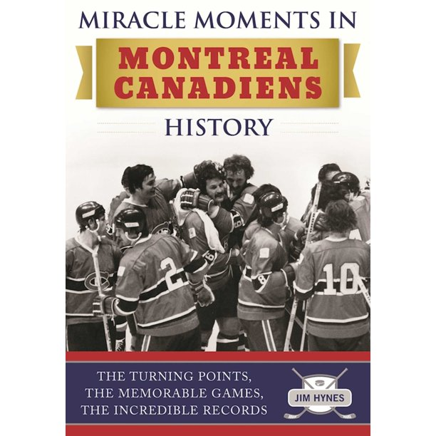 Miracle Moments in Montreal Canadiens History : The Turning Points, The Memorable Games, The Incredible Records