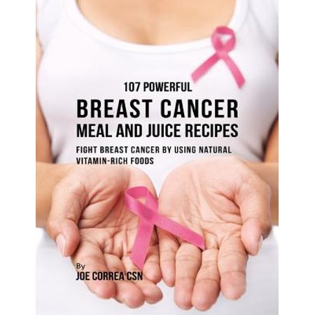 107 Powerful Breast Cancer Meal and Juice Recipes: Fight Breast Cancer By Using Natural Vitamin Rich Foods -