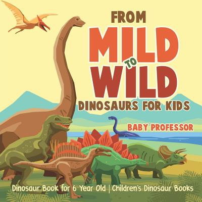 From Mild to Wild, Dinosaurs for Kids - Dinosaur Book for 6-Year-Old Children's Dinosaur Books