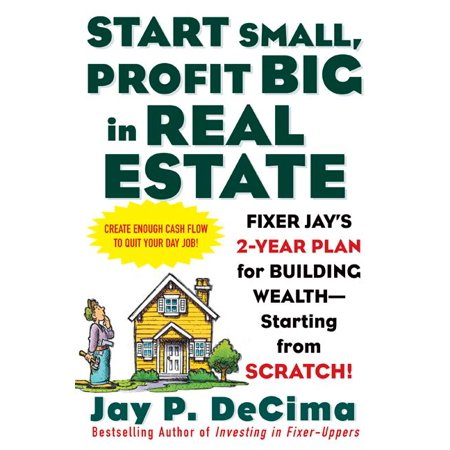 Start Small, Profit Big in Real Estate : Fixer Jay's 2-Year Plan for Building Wealth - Starting from Scratch!