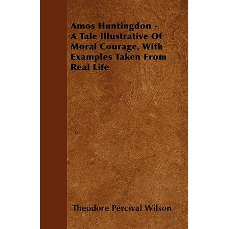 Amos Huntingdon - A Tale Illustrative of Moral Courage, with Examples Taken from Real
