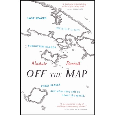 Off the Map: Lost Spaces Invisible Cities Forgotten Islands Feral Places and What They Tell Us About the World (No Place To Hide Lost In Space)