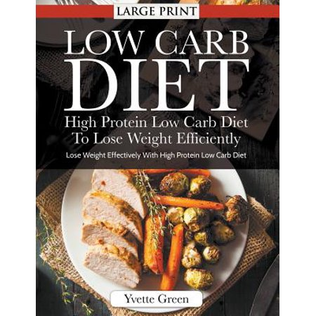 Low Carb Diet : High Protein Low Carb Diet to Lose Weight Efficiently : Lose Weight Effectively with High Protein Low Carb (High Protein Low Carb Diet Plan For Men)