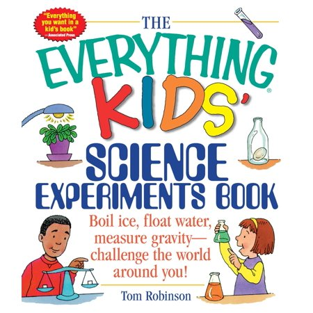 The Everything Kids' Science Experiments Book: Boil Ice, Float Water, Measure Gravity-Challenge the World Around (Best Kid In The World)