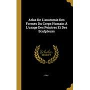 Atlas de l'Anatomie Des Formes Du Corps Humain À l'Usage Des Peintres Et Des Sculpteurs (Other)