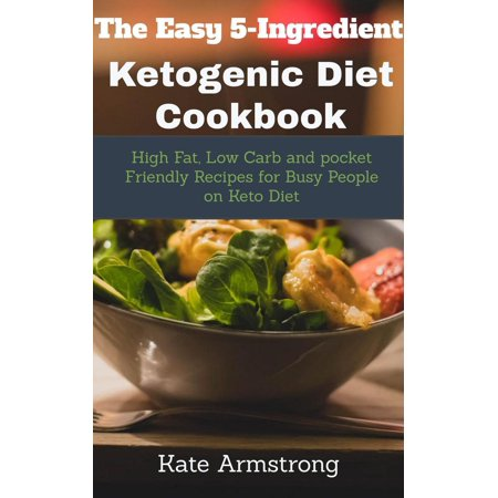 The Easy 5- Ingredient Ketogenic Diet Cookbook. High fat, Low Carb and Pocket Friendly Recipes for Busy People on Keto Diet - eBook