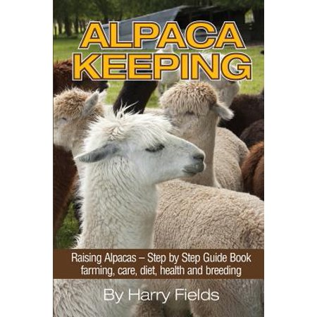 - Alpaca Keeping : Raising Alpacas - Step by Step Guide Book... Farming, Care, Diet, Health and Breeding