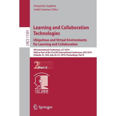 Learning and Collaboration Technologies. Ubiquitous and Virtual Environments for Learning and Collaboration : 6th International Conference, Lct 2019, Held as Part of the 21st Hci International Conference, Hcii 2019, Orlando, Fl, Usa, July 26-31, 2019, Proceedings, Part