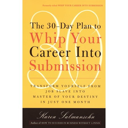 The 30-Day Plan to Whip Your Career Into Submission : Transform Yourself from Job Slave to Master of Your Destiny in Just One