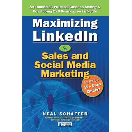 Maximizing LinkedIn for Sales and Social Media Marketing: An Unofficial, Practical Guide to Selling & Developing B2B Business On LinkedIn -