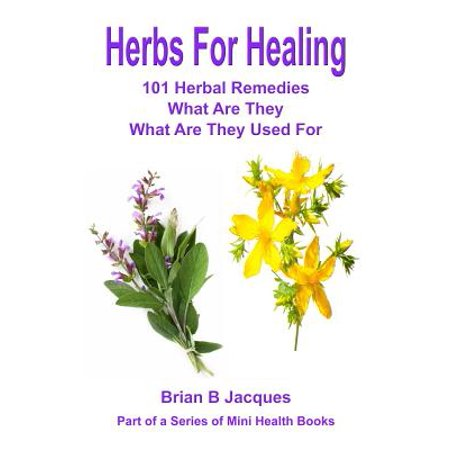 Herbs for Healing: 101 Herbal Remedies What Are They What Are They Used for by