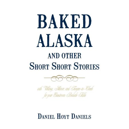 Baked Alaska and Other Short Short Stories : With Whimsy, Humor, and Tongue-In-Cheek for Your Guestroom Bedside Table