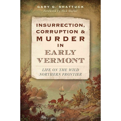 Insurrection, Corruption and Murder in Early Vermont: Life on the Wild Northern Frontier