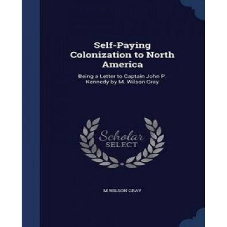 Self Paying Colonization To North America  Being A Letter To Captain John P  Kennedy By M  Wilson Gray