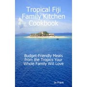Tropical Fiji Family Kitchen Cookbook: Budget-Friendly Meals from the Tropics Your Whole Family Will Love - eBook