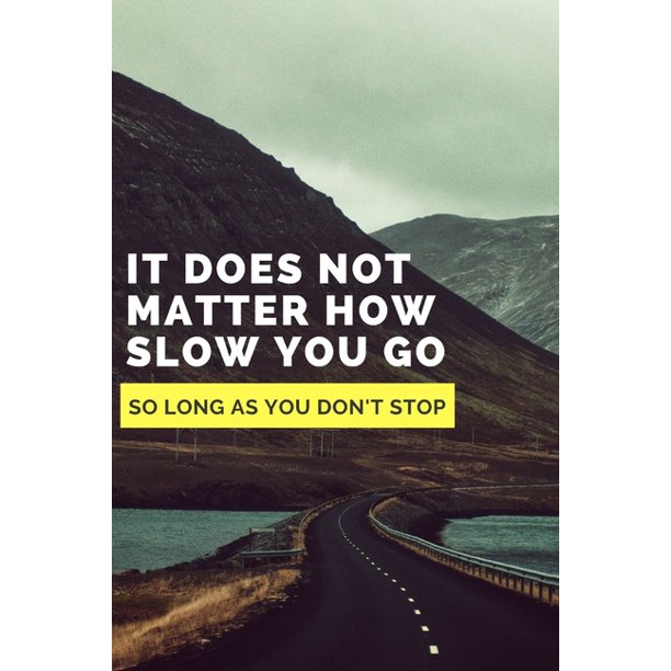 It Does Not Matter How Slow You Go As Long As You Don't