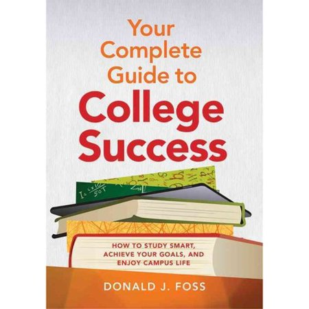 Your Complete Guide to College Success: How to Study Smart, Achieve Your Goals, and Enjoy Campus Life