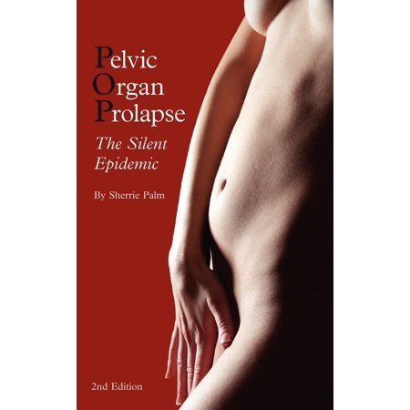 Pelvic Organ Prolapse: The Silent Epidemic (Hardcover) -  Sherrie J Palm