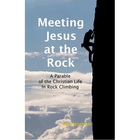 Meeting Jesus At the Rock: A Parable of the Christian Life In Rock Climbing - - Jesus The Rock