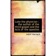 Luke the Physician : The Author of the Third Gospel and the Acts of the Apostles