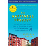 The Happiness Project, Tenth Anniversary Edition : Or, Why I Spent a Year Trying to Sing in the Morning, Clean My Closets, Fight Right, Read Aristotle, and Generally Have More Fun