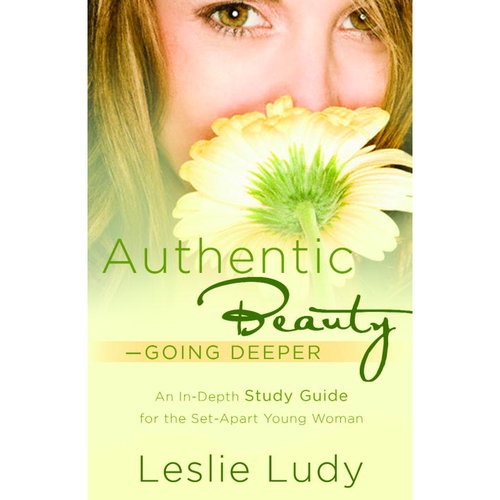 Authentic Beauty: Going Deeper: a Study Guide for the Set-apart Young Woman