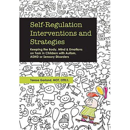 Self-Regulation Interventions and Strategies : Keeping the Body, Mind and Emotions on Task in Children with Autism, ADHD or Sensory