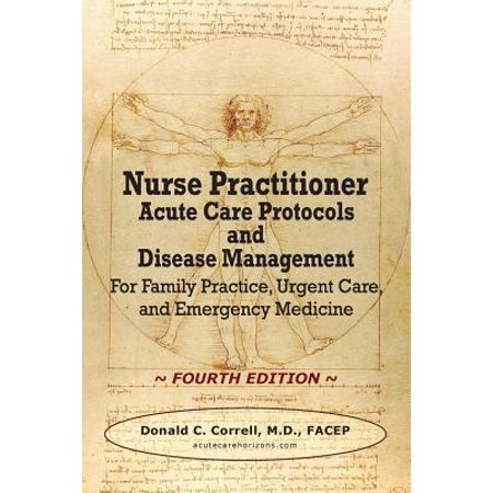 Nurse Practitioner Acute Care Protocols and Disease Management - Fourth Edition : For Family Practice, Urgent Care, and Emergency