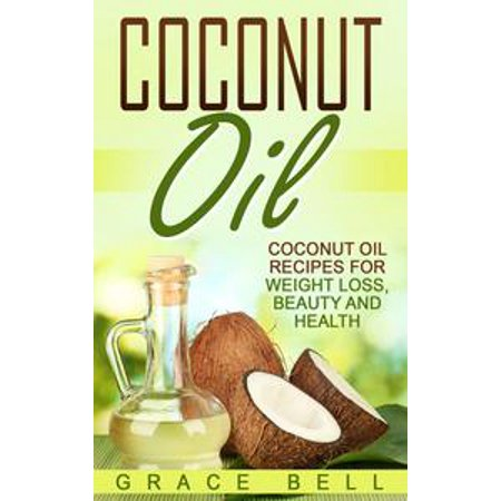 Coconut Oil: Coconut Oil Recipes for Weight Loss, Beauty and Health - eBook - Coconut Tequila Recipes