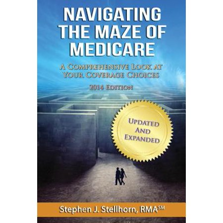 Navigating The Maze Of Medicare   2014 Edition  A Comprehensive Look At Your Coverage Choices