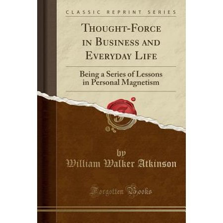 Thought Force In Business And Everyday Life  Being A Series Of Lessons In Personal Magnetism  Classic Reprint