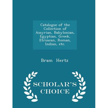 Catalogue of the Collection of Assyrian, Babylonian, Egyptian, Greek, Etruscan, Roman, Indian, Etc. - Scholar