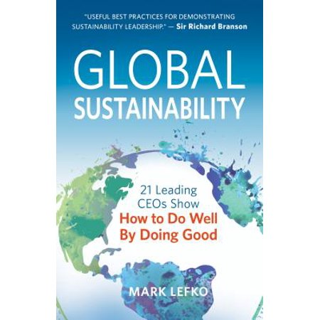 Global Sustainability : 21 Leading Ceos Show How to Do Well by Doing Good