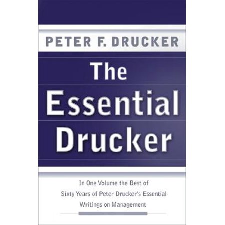 The Essential Drucker : In One Volume the Best of Sixty Years of Peter Drucker's Essential Writings on