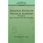 National System of Political Economy - Volume 3 : The Systems and the Politics