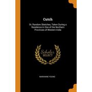 Cutch: Or, Random Sketches, Taken During a Residence in One of the Northern Provinces of Western India Paperback