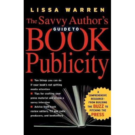 The Savvy Authors Guide To Book Publicity  A Comprehensive Resource    From Building The Buzz To Pitching The Press