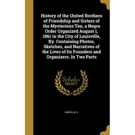 History of the United Brothers of Friendship and Sisters of the Mysterious Ten, a Negro Order Organized August 1, 1861 in the City of Louisville, KY. Containing Photos, Sketches, and Narratives of the Lives of Its Founders and Organizers. in Two (Ky Photo)