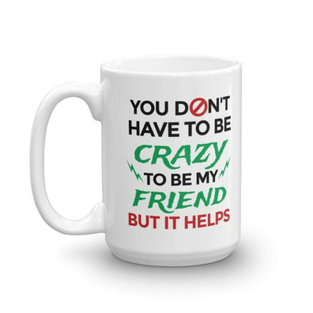 You Don't Have To Be Crazy To Be My Friend Funny Cool Quotes Coffee & Tea Gift Mug, Stuff, Accessories, Cup Decorations & Fun Birthday Gifts For Your Bestie, BFF & Men & Women Best Friends