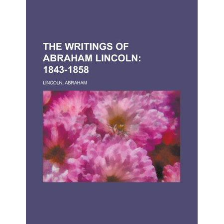 The Writings Of Abraham Lincoln  1843 1858