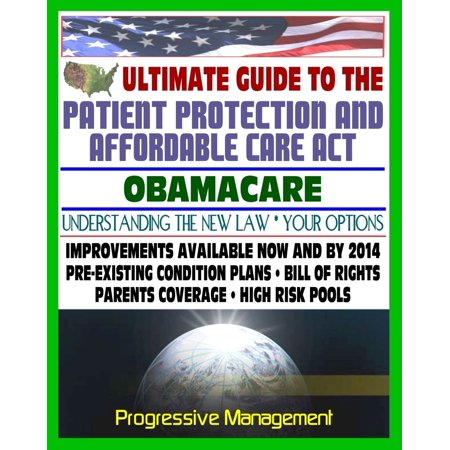 Ultimate Guide to the Patient Protection and Affordable Care Act (PPACA or ACA) - Understanding Obamacare and Your Health Care Insurance Options, New Plans, Programs, Bill of Rights -