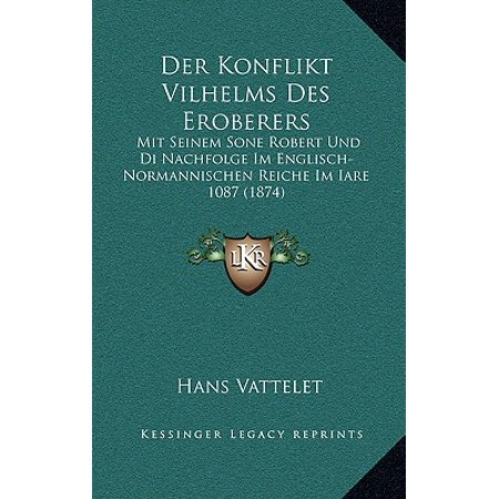 Der Konflikt Vilhelms Des Eroberers : Mit Seinem Sone Robert Und Di Nachfolge Im Englisch-Normannischen Reiche Im Iare 1087 (1874)