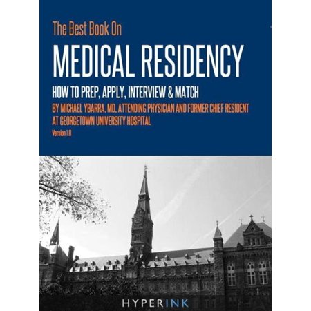 The Best Book On Medical Residency: How To Prep, Apply, Interview & Match (By Mike Ybarra, M.D., Attending Physician & Former Chief Resident At Georgetown University Hospital) - (Best Low Residency Mfa)