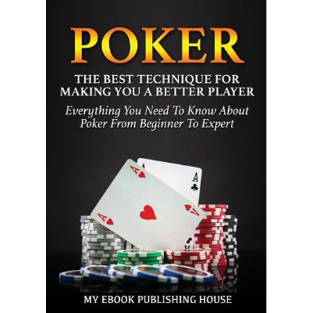 Poker : The Best Techniques for Making You a Better Player. Everything You Need to Know about Poker from Beginner to Expert (Ultimiate Poker